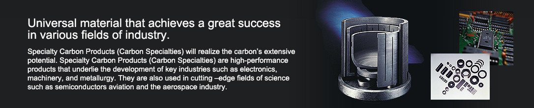 Universal material that achieves a great success in various fields of industry.  Specialty Carbon Products (Carbon Specialties) will realize the carbon's extensive potential. Specialty Carbon Products (Carbon Specialties) are high-performance products that underlie the development of key industries such as electronics, machinery, and metallurgy. They are also used in cutting –edge fields of science such as semiconductors aviation and the aerospace industry.